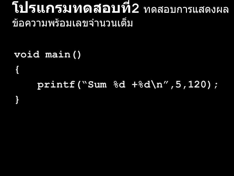 """โปรแกรมทดสอบที่ 2 ทดสอบการแสดงผล ข้อความพร้อมเลขจำนวนเต็ม void main() { printf(""""Sum %d +%d\n"""",5,120); }"""