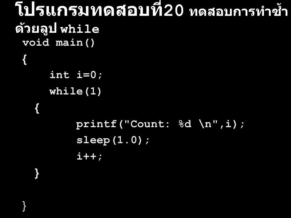 โปรแกรมทดสอบที่ 20 ทดสอบการทำซ้ำ ด้วยลูป while void main() { int i=0; while(1) { printf(