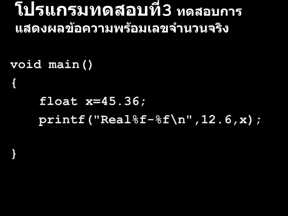 โปรแกรมทดสอบที่ 3 ทดสอบการ แสดงผลข้อความพร้อมเลขจำนวนจริง void main() { float x=45.36; printf(