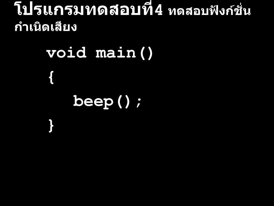 โปรแกรมทดสอบที่ 4 ทดสอบฟังก์ชั่น กำเนิดเสียง void main() { beep(); }