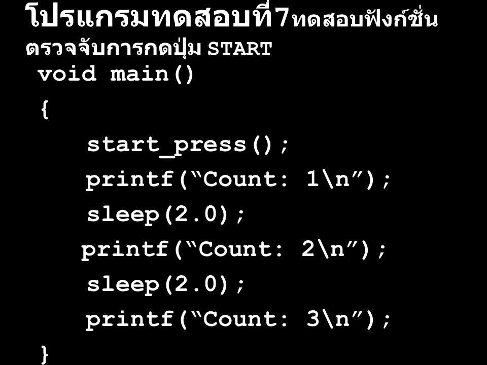 """โปรแกรมทดสอบที่ 7 ทดสอบฟังก์ชั่น ตรวจจับการกดปุ่ม START void main() { start_press(); printf(""""Count: 1\n""""); sleep(2.0); printf(""""Count: 2\n""""); sleep(2.0"""