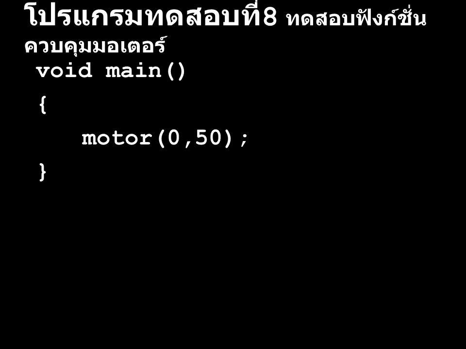 โปรแกรมทดสอบที่ 9 ทดสอบฟังก์ชั่น ควบคุมมอเตอร์ void main() { motor(0,50); motor(1,50); }