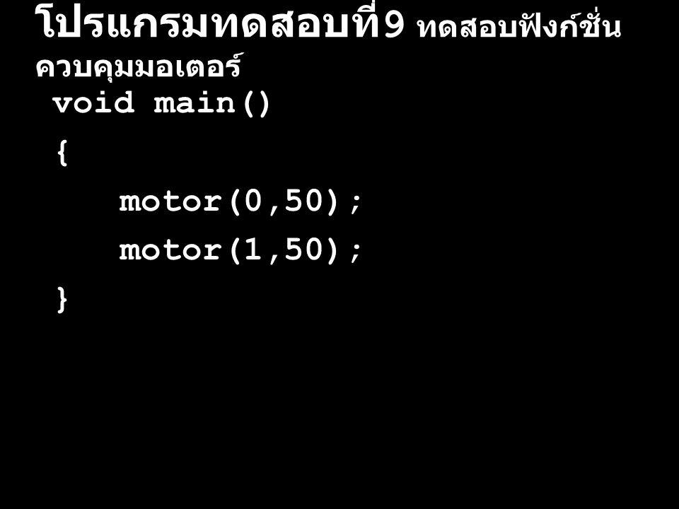 โปรแกรมทดสอบที่ 10 ทดสอบฟังก์ชั่น ควบคุมมอเตอร์ void main() { printf( Start Press! ); start_press(); motor(0,50); motor(1,50); }