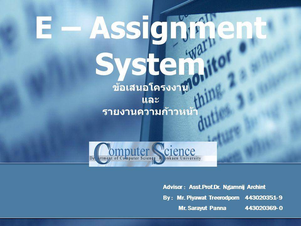 E – Assignment System ข้อเสนอโครงงาน และ รายงานความก้าวหน้า Advisor : Asst.Prof.Dr. Ngamnij Archint By : Mr. Piyawat Treerodporn 443020351- 9 Mr. Sara