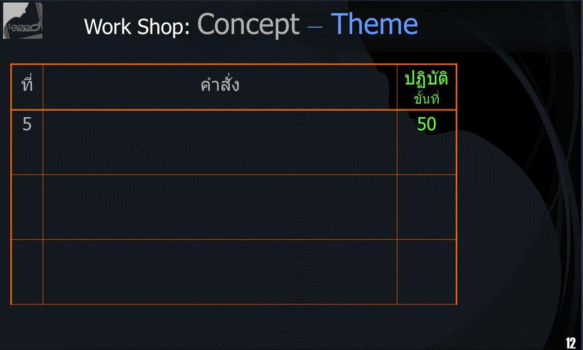 12 ที่คำสั่ง ปฏิบัติ ขั้นที่ 550 Work Shop: Concept – Theme