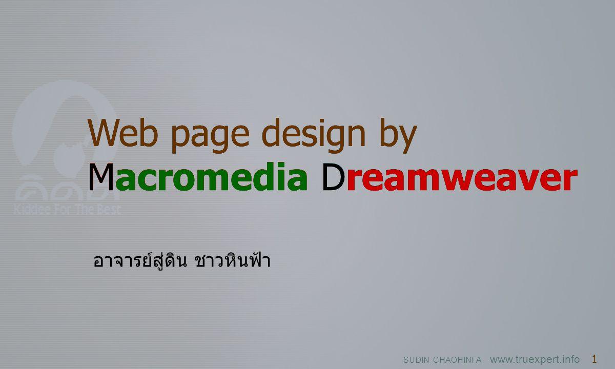 SUDIN CHAOHINFA www.truexpert.info 1 Web page design by Macromedia Dreamweaver Web page design by Macromedia Dreamweaver Macromedia Dreamweaver อาจารย