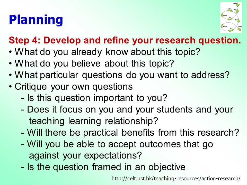 Step 4: Develop and refine your research question. • What do you already know about this topic? • What do you believe about this topic? • What particu