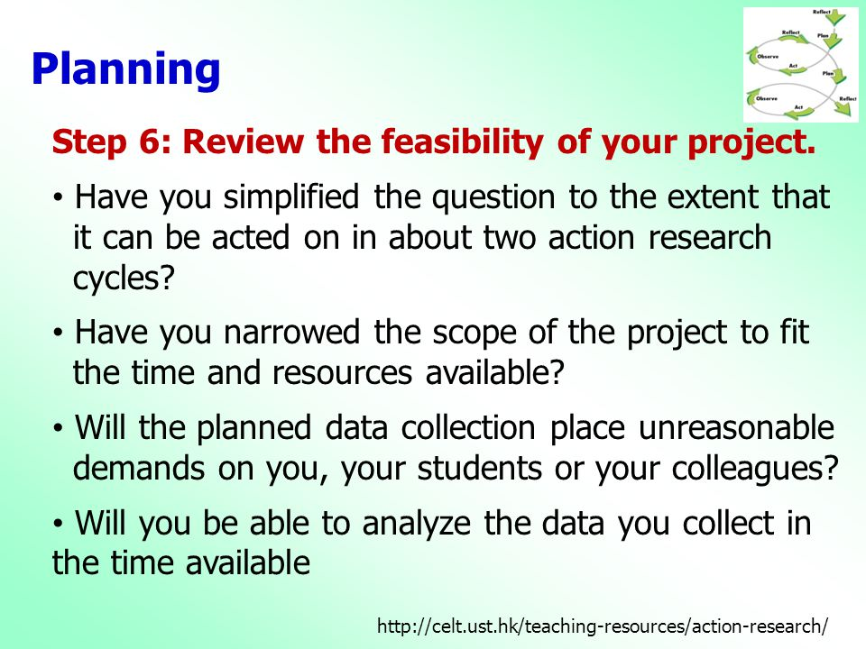 Planning Step 6: Review the feasibility of your project. • Have you simplified the question to the extent that it can be acted on in about two action