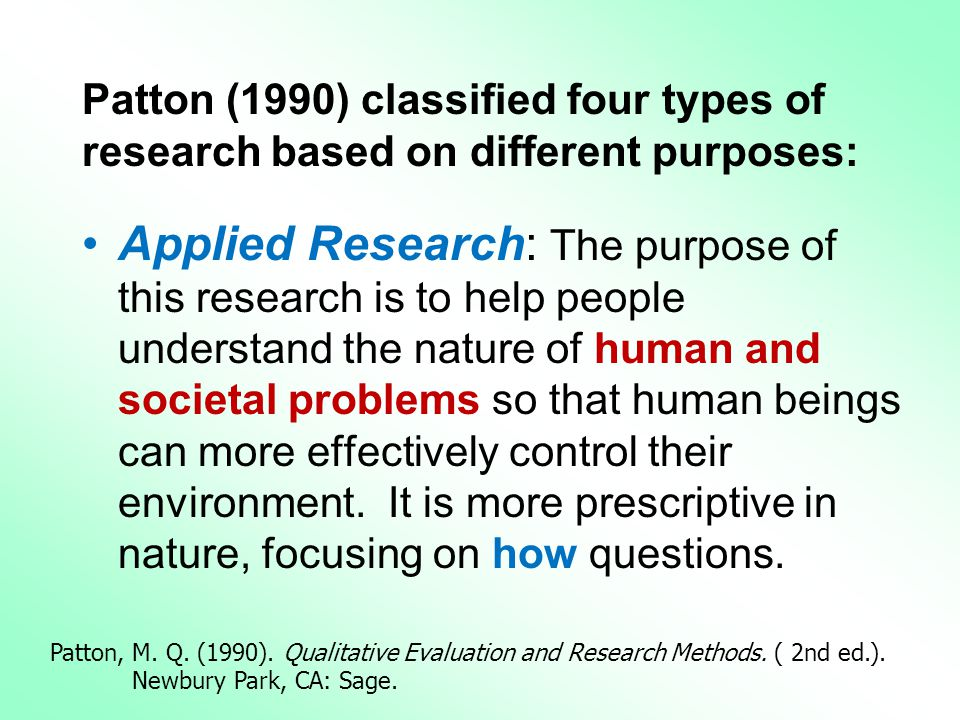 Patton (1990) classified four types of research based on different purposes: •Applied Research: The purpose of this research is to help people understand the nature of human and societal problems so that human beings can more effectively control their environment.