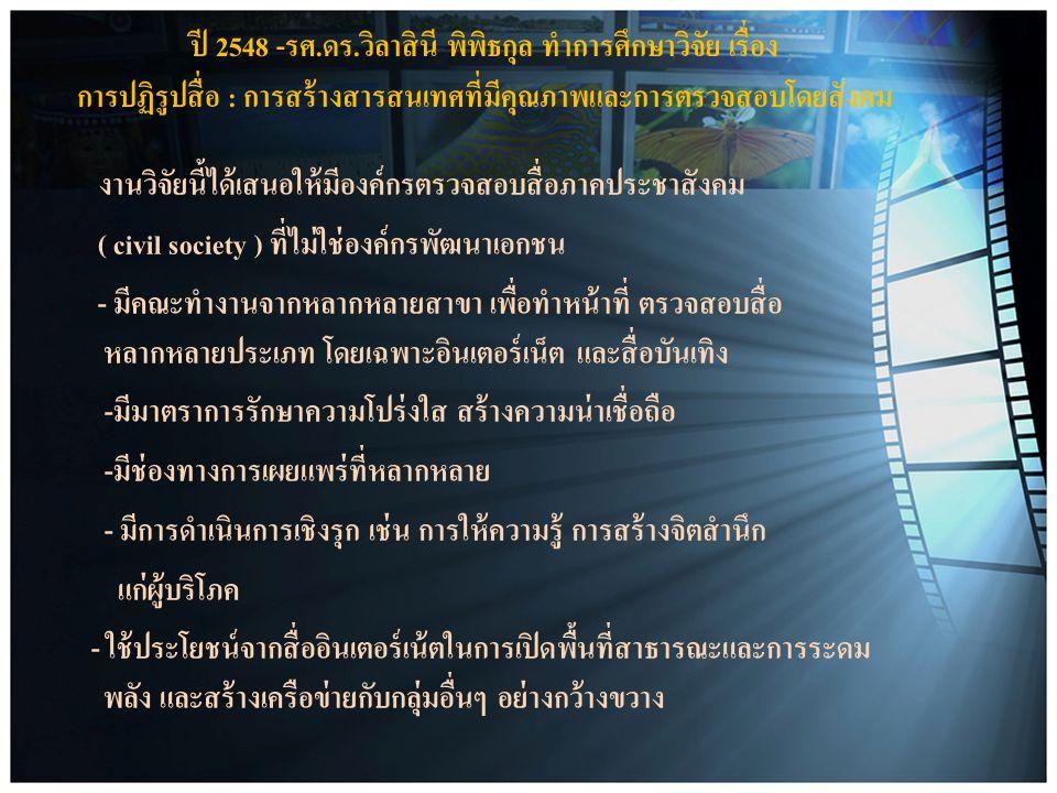 ปี 2548 -รศ.ดร.วิลาสินี พิพิธกุล ทำการศึกษาวิจัย เรื่อง การปฏิรูปสื่อ : การสร้างสารสนเทศที่มีคุณภาพและการตรวจสอบโดยสังคม งานวิจัยนี้ได้เสนอให้มีองค์กรตรวจสอบสื่อภาคประชาสังคม ( civil society ) ที่ไม่ใช่องค์กรพัฒนาเอกชน - มีคณะทำงานจากหลากหลายสาขา เพื่อทำหน้าที่ ตรวจสอบสื่อ หลากหลายประเภท โดยเฉพาะอินเตอร์เน็ต และสื่อบันเทิง -มีมาตราการรักษาความโปร่งใส สร้างความน่าเชื่อถือ -มีช่องทางการเผยแพร่ที่หลากหลาย - มีการดำเนินการเชิงรุก เช่น การให้ความรู้ การสร้างจิตสำนึก แก่ผู้บริโภค - ใช้ประโยชน์จากสื่ออินเตอร์เน้ตในการเปิดพื้นที่สาธารณะและการระดม พลัง และสร้างเครือข่ายกับกลุ่มอื่นๆ อย่างกว้างขวาง