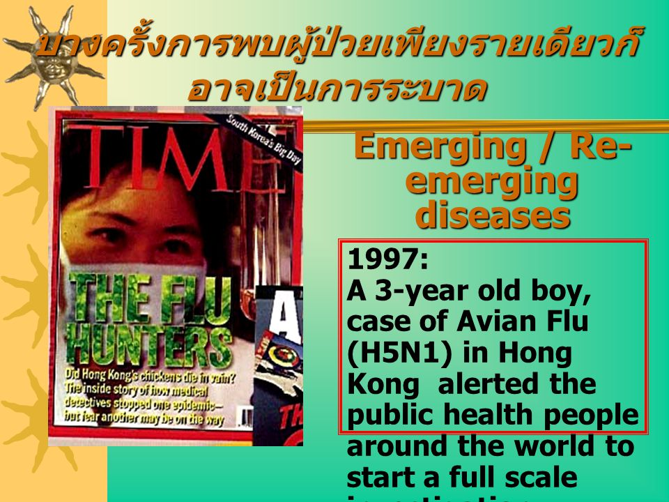 Emerging / Re- emerging diseases 1997: A 3-year old boy, case of Avian Flu (H5N1) in Hong Kong alerted the public health people around the world to st