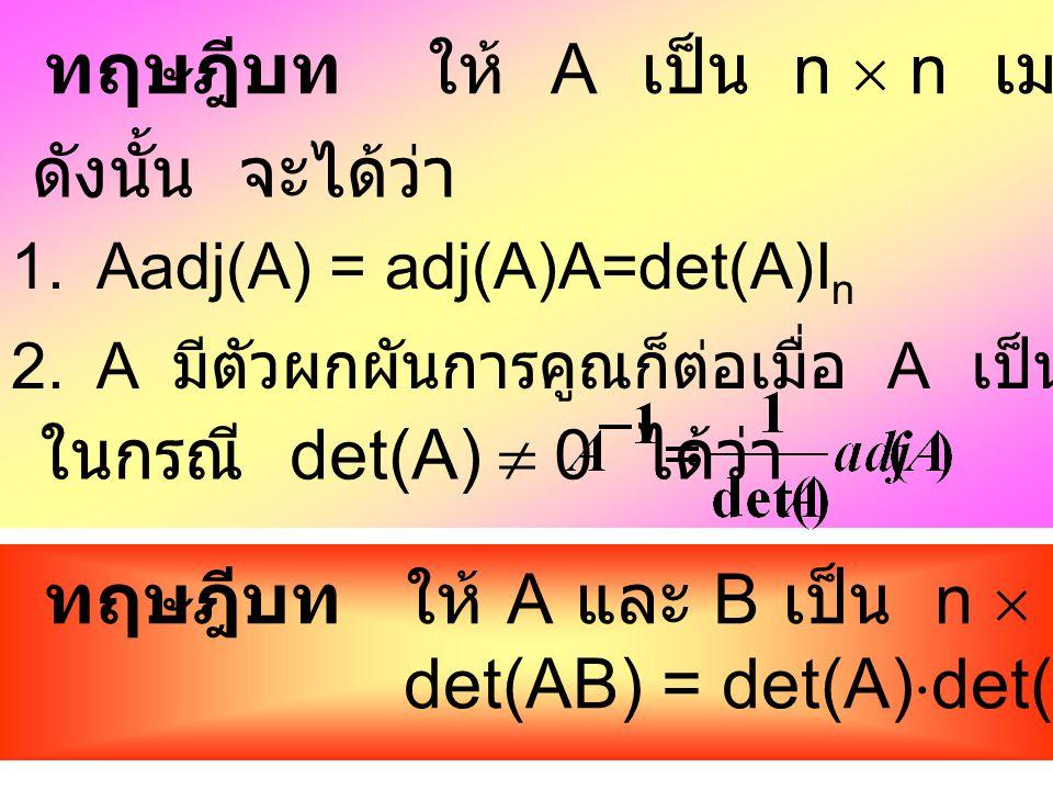 จากตัวอย่าง จะเห็นว่า Aadj(A) = adj(A)A=det(A)I 3 ดังนั้น ถ้า A เป็น n  n เมทริกซ์ แล้ว Aadj(A) = adj(A)A=det(A)I n