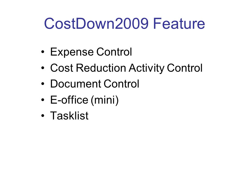 CostDown2009 Feature •Expense Control •Cost Reduction Activity Control •Document Control •E-office (mini) •Tasklist