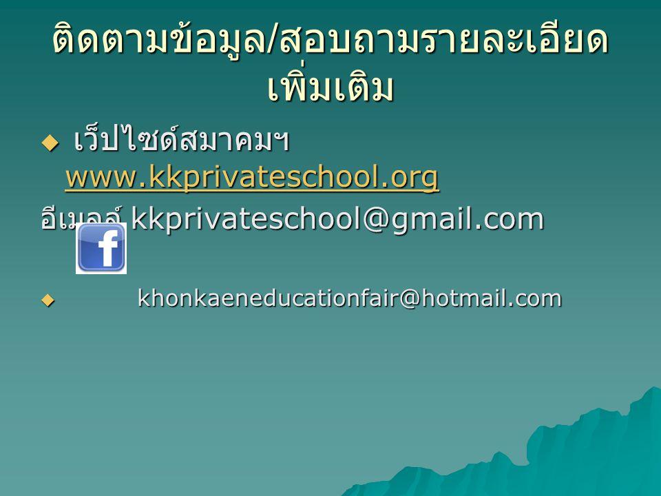 ติดตามข้อมูล / สอบถามรายละเอียด เพิ่มเติม  เว็ปไซด์สมาคมฯ www.kkprivateschool.org www.kkprivateschool.org อีเมลล์ kkprivateschool@gmail.com  khonkae