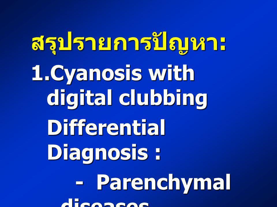 สรุปรายการปัญหา : 1.Cyanosis with digital clubbing Differential Diagnosis : - Parenchymal diseases - Parenchymal diseases - Vascular diseases - Vascul