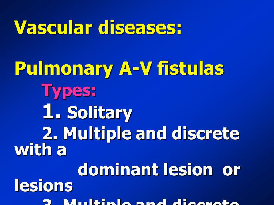 Vascular diseases: Pulmonary A-V fistulas Types: 1. Solitary 1. Solitary 2. Multiple and discrete with a 2. Multiple and discrete with a dominant lesi