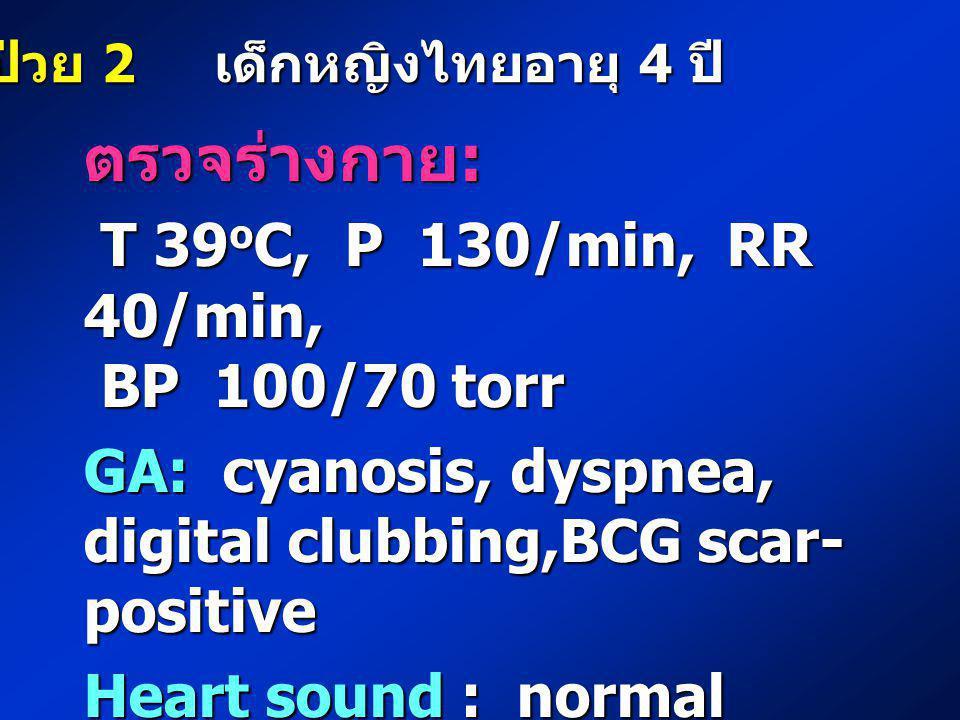 ตรวจร่างกาย : T 39 o C, P 130/min, RR 40/min, T 39 o C, P 130/min, RR 40/min, BP 100/70 torr BP 100/70 torr GA: cyanosis, dyspnea, digital clubbing,BC