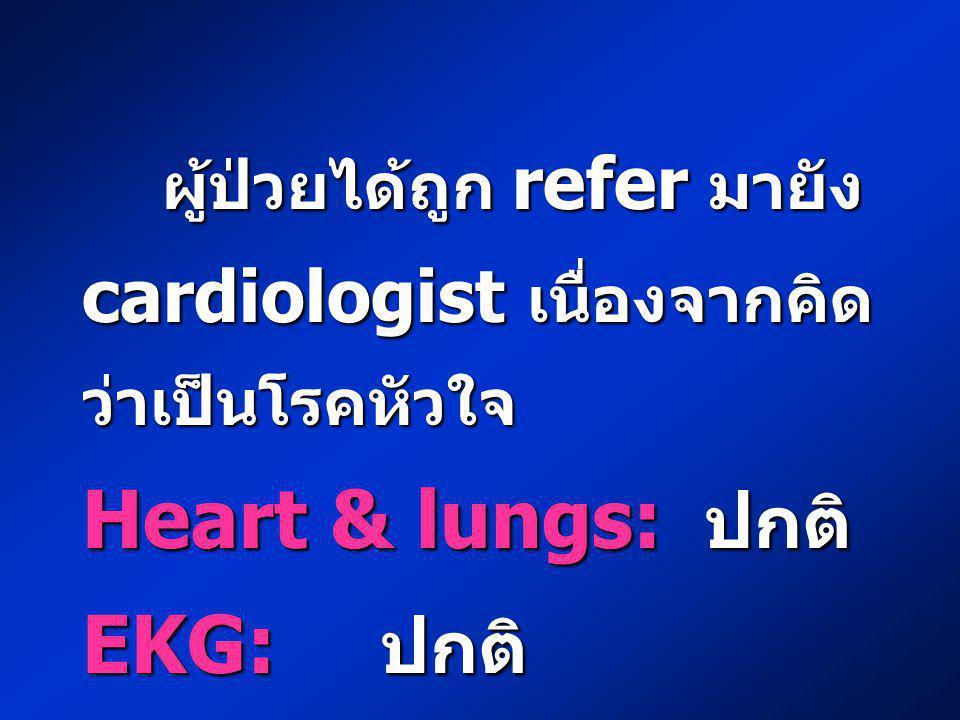 ผู้ป่วยได้ถูก refer มายัง cardiologist เนื่องจากคิด ว่าเป็นโรคหัวใจ ผู้ป่วยได้ถูก refer มายัง cardiologist เนื่องจากคิด ว่าเป็นโรคหัวใจ Heart & lungs: