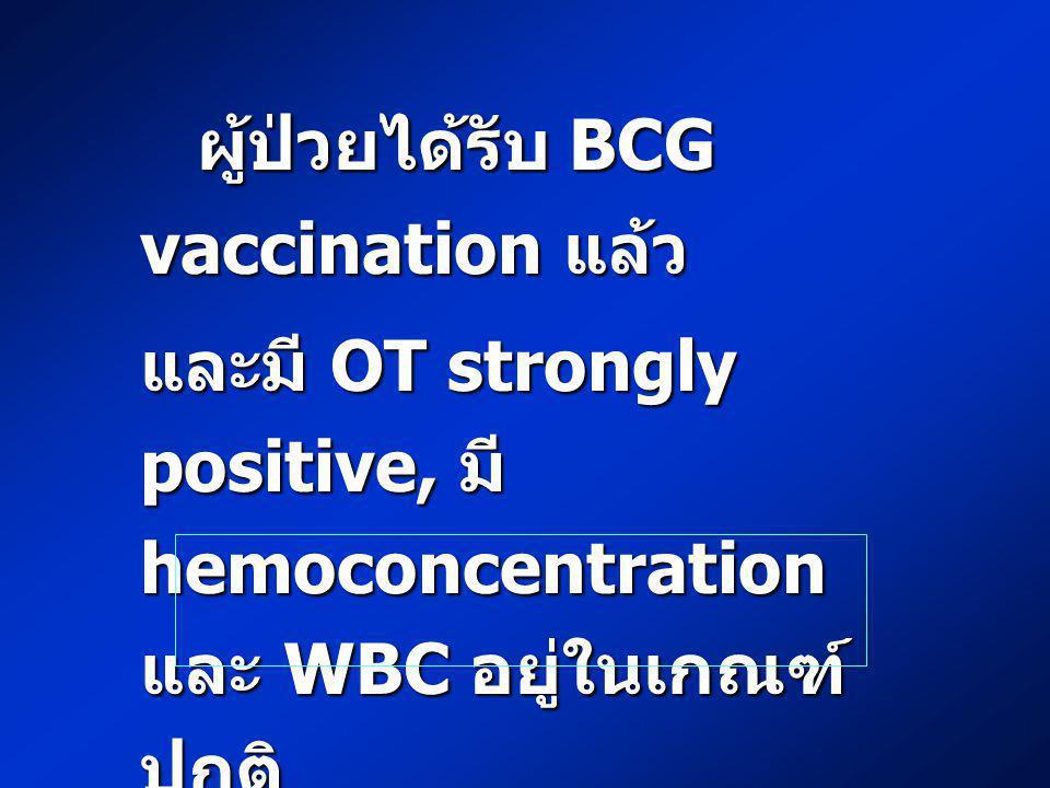 ผู้ป่วยได้รับ BCG vaccination แล้ว ผู้ป่วยได้รับ BCG vaccination แล้ว และมี OT strongly positive, มี hemoconcentration และ WBC อยู่ในเกณฑ์ ปกติ ท่านจะ