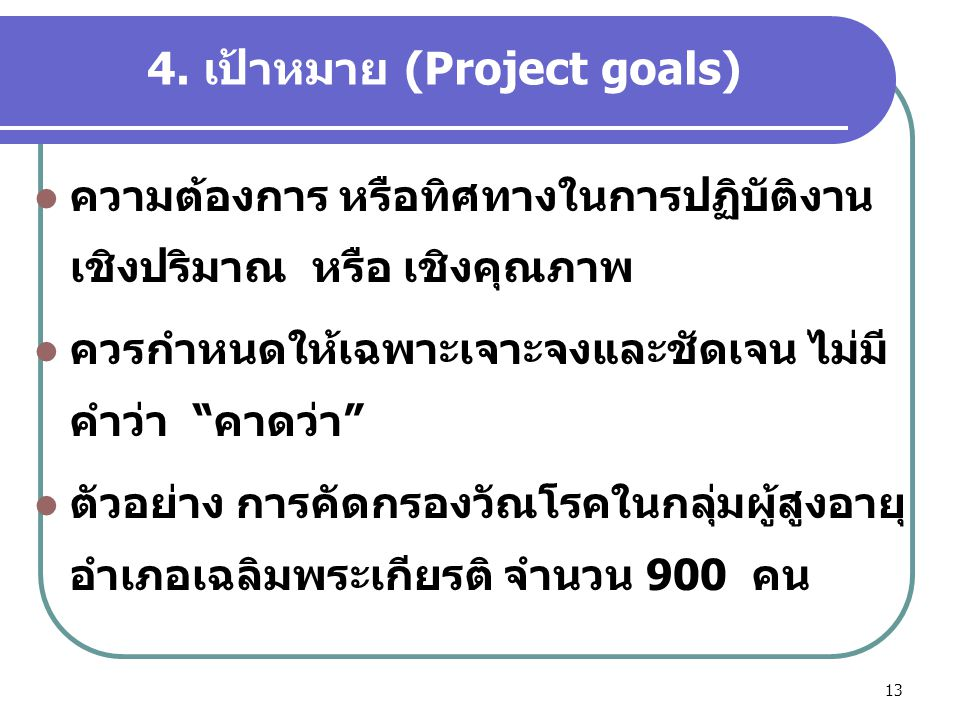 """13 4. เป้าหมาย (Project goals)  ความต้องการ หรือทิศทางในการปฏิบัติงาน เชิงปริมาณ หรือ เชิงคุณภาพ  ควรกำหนดให้เฉพาะเจาะจงและชัดเจน ไม่มี คำว่า """"คาดว่"""