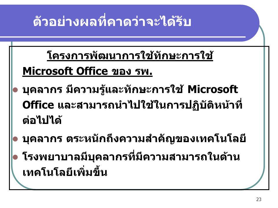 23 ตัวอย่างผลที่คาดว่าจะได้รับ โครงการพัฒนาการใช้ทักษะการใช้ Microsoft Office ของ รพ.  บุคลากร มีความรู้และทักษะการใช้ Microsoft Office และสามารถนำไป