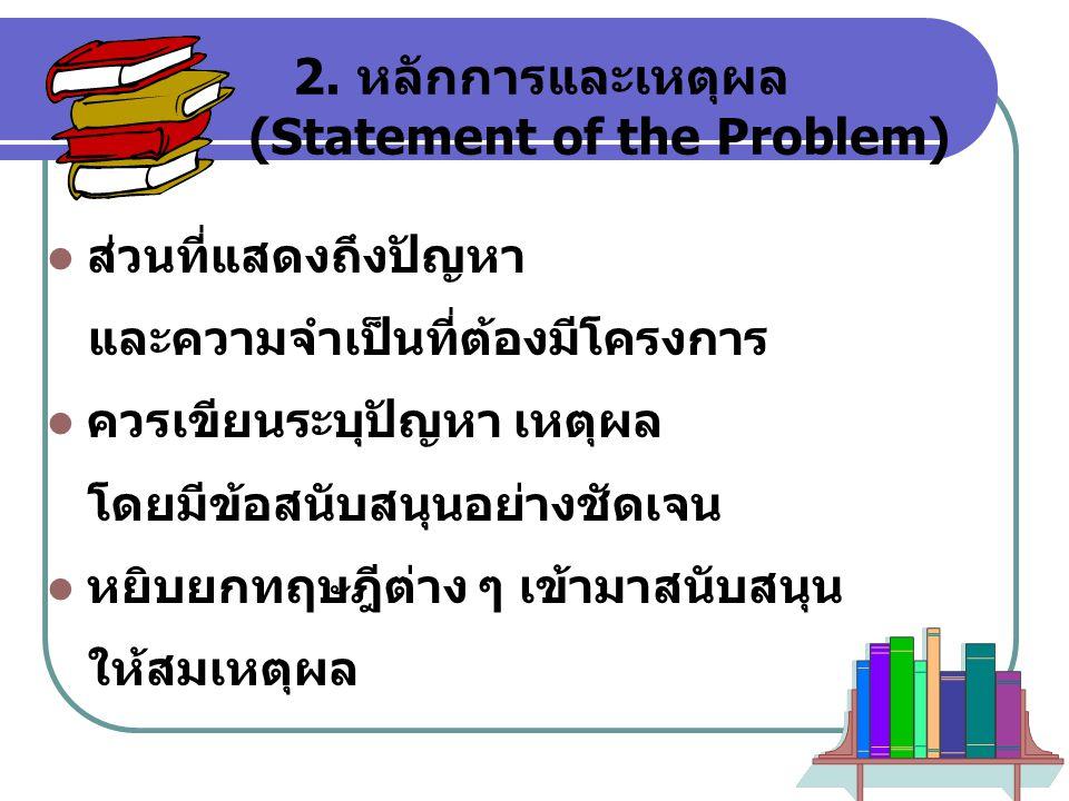 9 2. หลักการและเหตุผล (Statement of the Problem)  ส่วนที่แสดงถึงปัญหา และความจำเป็นที่ต้องมีโครงการ  ควรเขียนระบุปัญหา เหตุผล โดยมีข้อสนับสนุนอย่างช