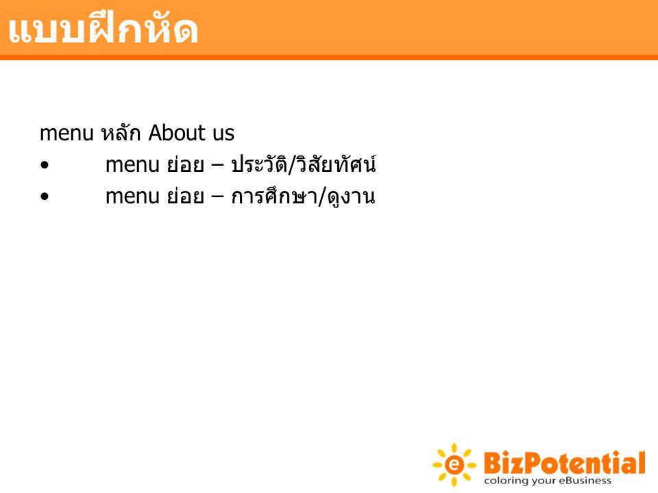 แบบฝึกหัด menu หลัก About us •menu ย่อย – ประวัติ/วิสัยทัศน์ •menu ย่อย – การศึกษา/ดูงาน