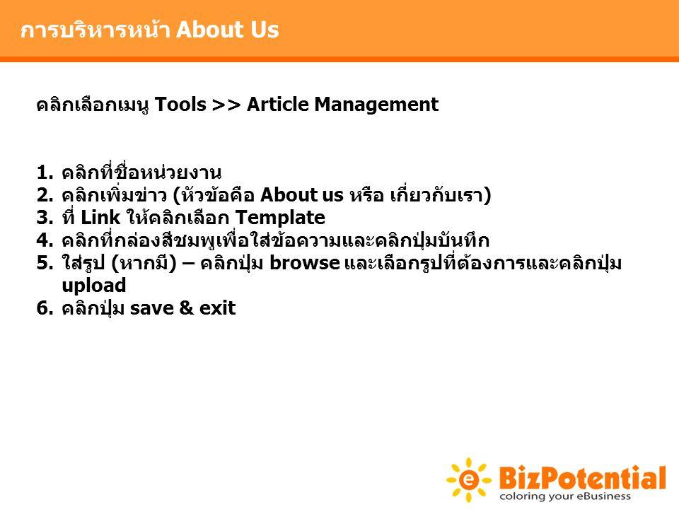 การบริหารหน้า About Us คลิกเลือกเมนู Tools >> Article Management 1.คลิกที่ชื่อหน่วยงาน 2.คลิกเพิ่มข่าว (หัวข้อคือ About us หรือ เกี่ยวกับเรา) 3.ที่ Link ให้คลิกเลือก Template 4.คลิกที่กล่องสีชมพูเพื่อใส่ข้อความและคลิกปุ่มบันทึก 5.ใส่รูป (หากมี) – คลิกปุ่ม browse และเลือกรูปที่ต้องการและคลิกปุ่ม upload 6.คลิกปุ่ม save & exit