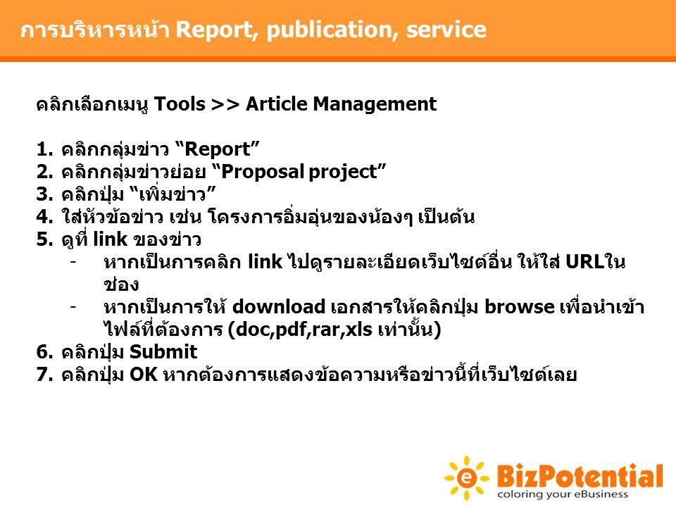 การบริหารหน้า Report, publication, service คลิกเลือกเมนู Tools >> Article Management 1.คลิกกลุ่มข่าว Report 2.คลิกกลุ่มข่าวย่อย Proposal project 3.คลิกปุ่ม เพิ่มข่าว 4.ใส่หัวข้อข่าว เช่น โครงการอิ่มอุ่นของน้องๆ เป็นต้น 5.ดูที่ link ของข่าว -หากเป็นการคลิก link ไปดูรายละเอียดเว็บไซต์อื่น ให้ใส่ URLใน ช่อง -หากเป็นการให้ download เอกสารให้คลิกปุ่ม browse เพื่อนำเข้า ไฟล์ที่ต้องการ (doc,pdf,rar,xls เท่านั้น) 6.คลิกปุ่ม Submit 7.คลิกปุ่ม OK หากต้องการแสดงข้อความหรือข่าวนี้ที่เว็บไซต์เลย