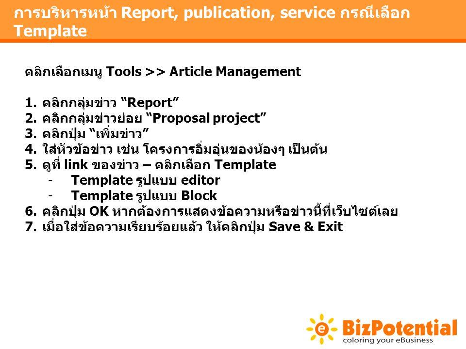 การบริหารหน้า Report, publication, service กรณีเลือก Template คลิกเลือกเมนู Tools >> Article Management 1.คลิกกลุ่มข่าว Report 2.คลิกกลุ่มข่าวย่อย Proposal project 3.คลิกปุ่ม เพิ่มข่าว 4.ใส่หัวข้อข่าว เช่น โครงการอิ่มอุ่นของน้องๆ เป็นต้น 5.ดูที่ link ของข่าว – คลิกเลือก Template -Template รูปแบบ editor -Template รูปแบบ Block 6.คลิกปุ่ม OK หากต้องการแสดงข้อความหรือข่าวนี้ที่เว็บไซต์เลย 7.เมื่อใส่ข้อความเรียบร้อยแล้ว ให้คลิกปุ่ม Save & Exit