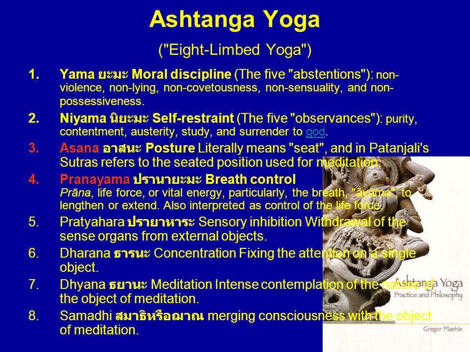 Ashtanga Yoga ( Eight-Limbed Yoga ) 1.Yama ยะมะ Moral discipline (The five abstentions ): non- violence, non-lying, non-covetousness, non-sensuality, and non- possessiveness.