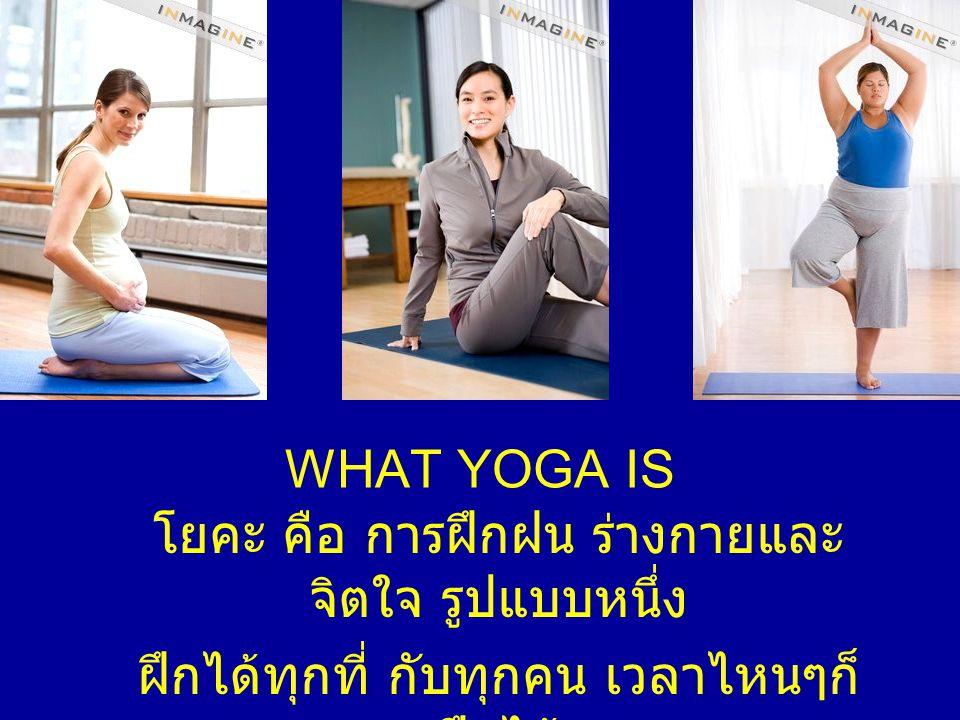 WHAT YOGA IS โยคะ คือ การฝึกฝน ร่างกายและ จิตใจ รูปแบบหนึ่ง ฝึกได้ทุกที่ กับทุกคน เวลาไหนๆก็ ฝึกได้