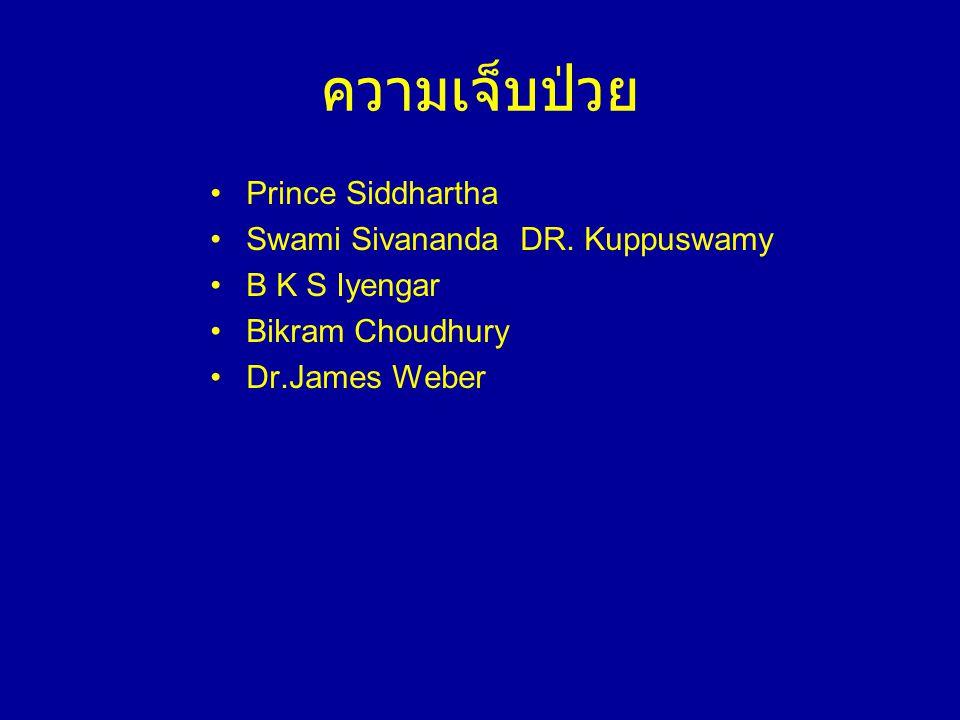ความเจ็บป่วย •Prince Siddhartha •Swami Sivananda DR. Kuppuswamy •B K S Iyengar •Bikram Choudhury •Dr.James Weber