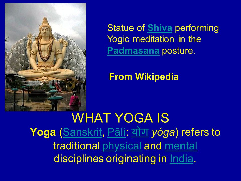 WHAT YOGA IS Yoga (Sanskrit, Pāli: योग yóga) refers to traditional physical and mental disciplines originating in India.SanskritPāli योगphysicalmentalIndia Statue of Shiva performing Yogic meditation in the Padmasana posture.Shiva Padmasana From Wikipedia