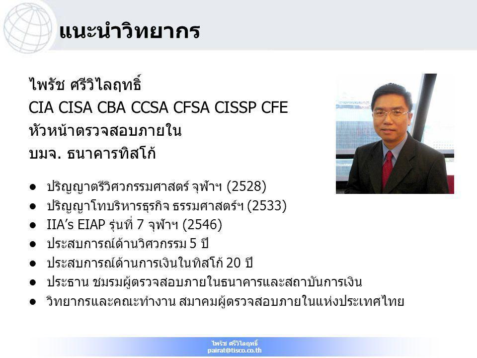 ไพรัช ศรีวิไลฤทธิ์ pairat@tisco.co.th แนะนำวิทยากร ไพรัช ศรีวิไลฤทธิ์ CIA CISA CBA CCSA CFSA CISSP CFE หัวหน้าตรวจสอบภายใน บมจ. ธนาคารทิสโก้  ปริญญาต