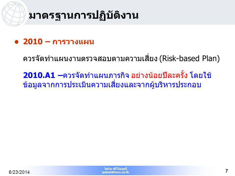 ไพรัช ศรีวิไลฤทธิ์ pairat@tisco.co.th 6/23/2014 7 มาตรฐานการปฏิบัติงาน  2010 – การวางแผน ควรจัดทำแผนงานตรวจสอบตามความเสี่ยง (Risk-based Plan) 2010.A1