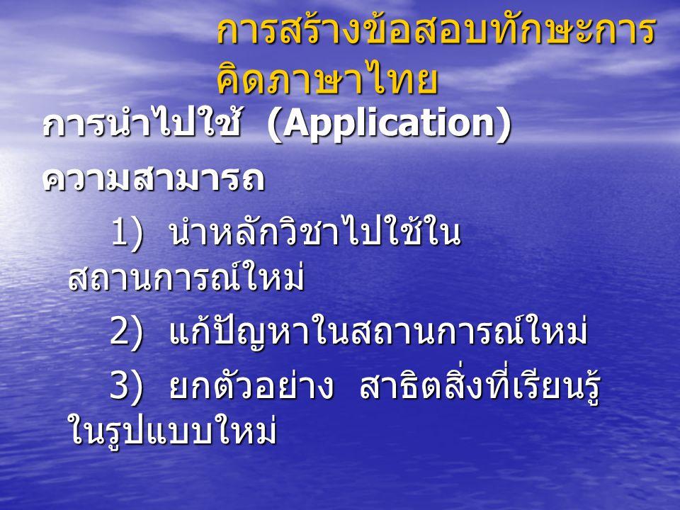 การสร้างข้อสอบทักษะการ คิดภาษาไทย การนำไปใช้ (Application) ความสามารถ 1) นำหลักวิชาไปใช้ใน สถานการณ์ใหม่ 2) แก้ปัญหาในสถานการณ์ใหม่ 3) ยกตัวอย่าง สาธิตสิ่งที่เรียนรู้ ในรูปแบบใหม่