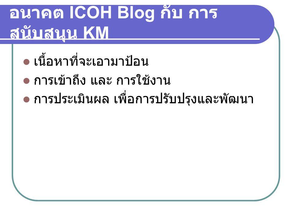 อนาคต ICOH Blog กับ การ สนับสนุน KM  เนื้อหาที่จะเอามาป้อน  การเข้าถึง และ การใช้งาน  การประเมินผล เพื่อการปรับปรุงและพัฒนา