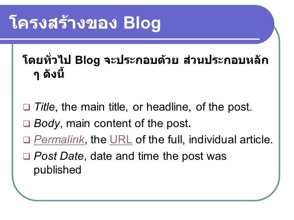 โครงสร้างของ Blog โดยทั่วไป Blog จะประกอบด้วย ส่วนประกอบหลัก ๆ ดังนี้  Title, the main title, or headline, of the post.  Body, main content of the p
