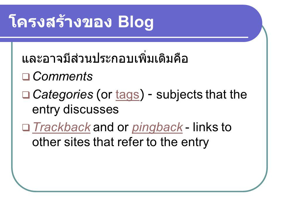 โครงสร้างของ Blog และอาจมีส่วนประกอบเพิ่มเติมคือ  Comments  Categories (or tags) - subjects that the entry discussestags  Trackback and or pingback - links to other sites that refer to the entry Trackbackpingback