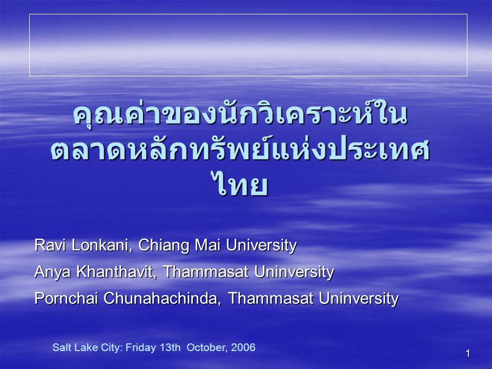1 คุณค่าของนักวิเคราะห์ใน ตลาดหลักทรัพย์แห่งประเทศ ไทย Ravi Lonkani, Chiang Mai University Anya Khanthavit, Thammasat Uninversity Pornchai Chunahachinda, Thammasat Uninversity Salt Lake City: Friday 13th October, 2006