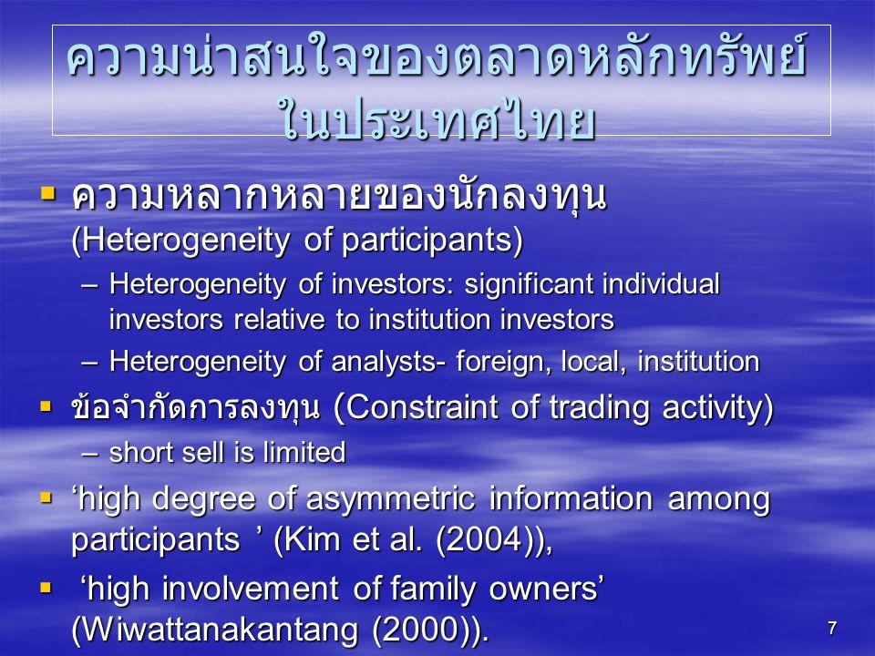 7 ความน่าสนใจของตลาดหลักทรัพย์ ในประเทศไทย  ความหลากหลายของนักลงทุน (Heterogeneity of participants) –Heterogeneity of investors: significant individual investors relative to institution investors –Heterogeneity of analysts- foreign, local, institution  ข้อจำกัดการลงทุน (Constraint of trading activity) –short sell is limited  'high degree of asymmetric information among participants ' (Kim et al.