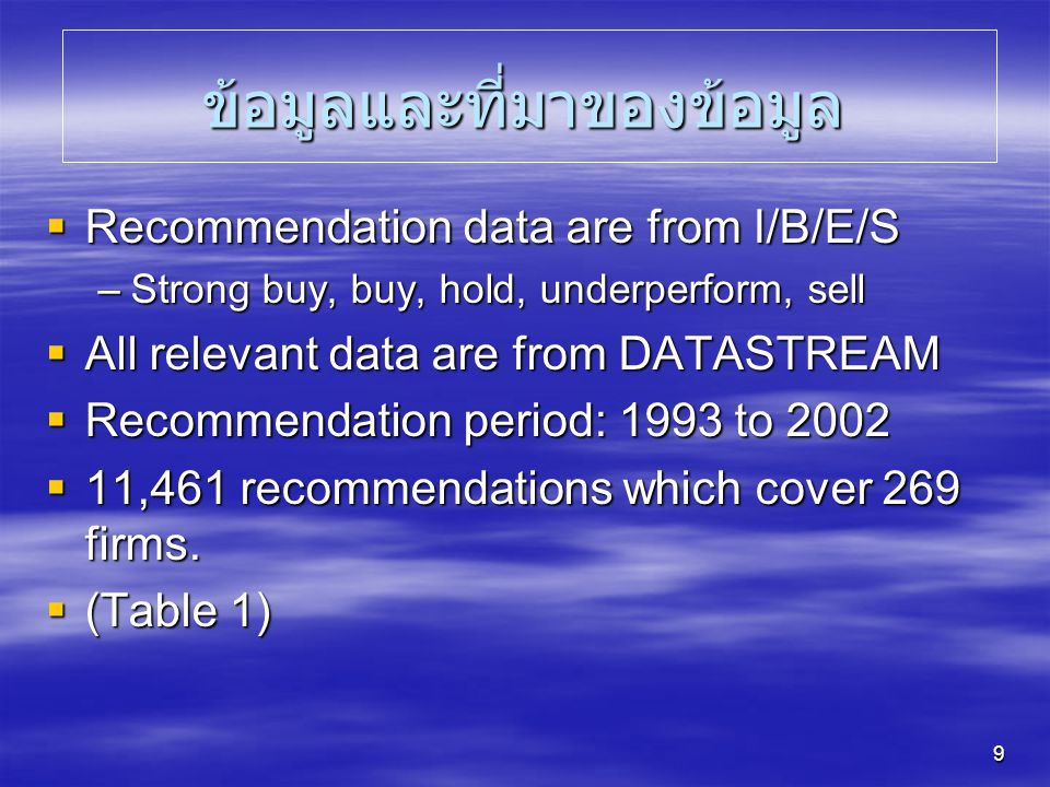 9 ข้อมูลและที่มาของข้อมูล  Recommendation data are from I/B/E/S –Strong buy, buy, hold, underperform, sell  All relevant data are from DATASTREAM 