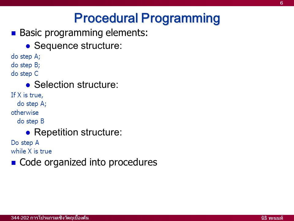 นิธิ ทะนนท์ 344-202 การโปรแกรมเชิงวัตถุเบื้องต้น 6 Procedural Programming  Basic programming elements:  Sequence structure: do step A; do step B; do step C  Selection structure: If X is true, do step A; otherwise do step B  Repetition structure: Do step A while X is true  Code organized into procedures