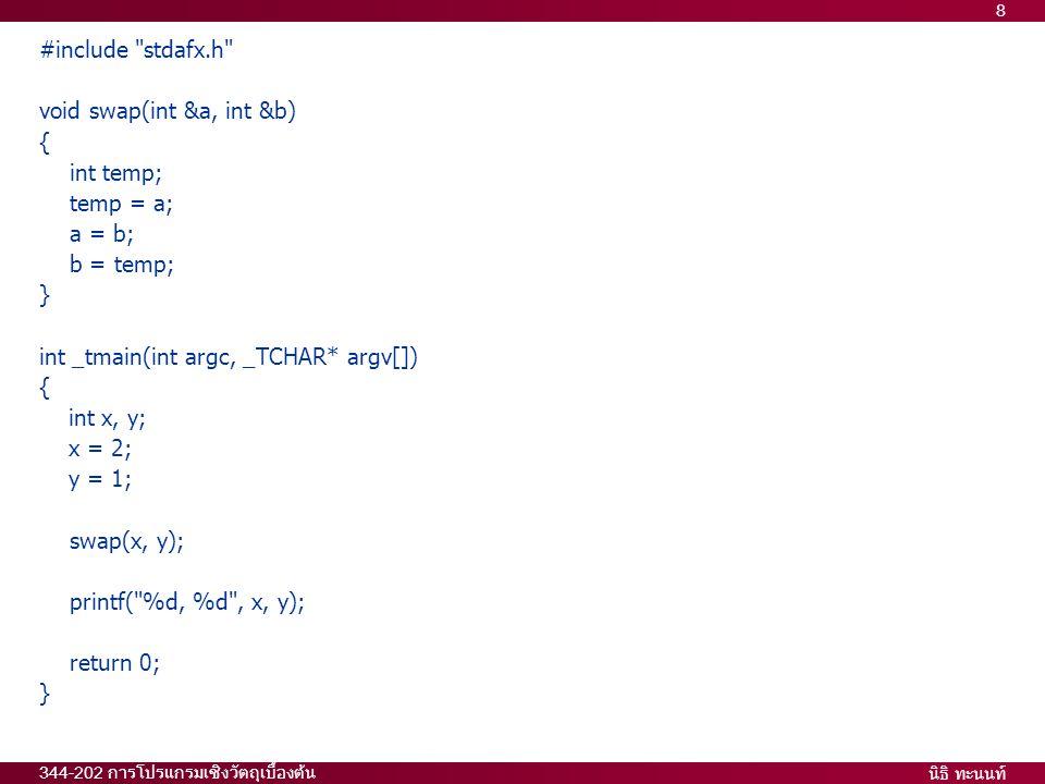 นิธิ ทะนนท์ 344-202 การโปรแกรมเชิงวัตถุเบื้องต้น 8 #include stdafx.h void swap(int &a, int &b) { int temp; temp = a; a = b; b = temp; } int _tmain(int argc, _TCHAR* argv[]) { int x, y; x = 2; y = 1; swap(x, y); printf( %d, %d , x, y); return 0; }