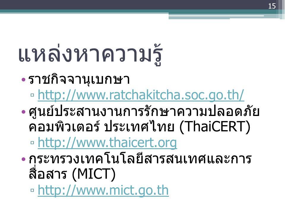 แหล่งหาความรู้ • ราชกิจจานุเบกษา ▫ http://www.ratchakitcha.soc.go.th/ http://www.ratchakitcha.soc.go.th/ • ศูนย์ประสานงานการรักษาความปลอดภัย คอมพิวเตอ