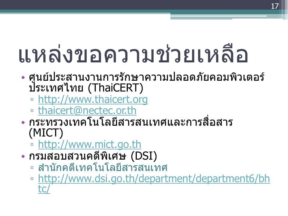 แหล่งขอความช่วยเหลือ • ศูนย์ประสานงานการรักษาความปลอดภัยคอมพิวเตอร์ ประเทศไทย (ThaiCERT) ▫ http://www.thaicert.org http://www.thaicert.org ▫ thaicert@