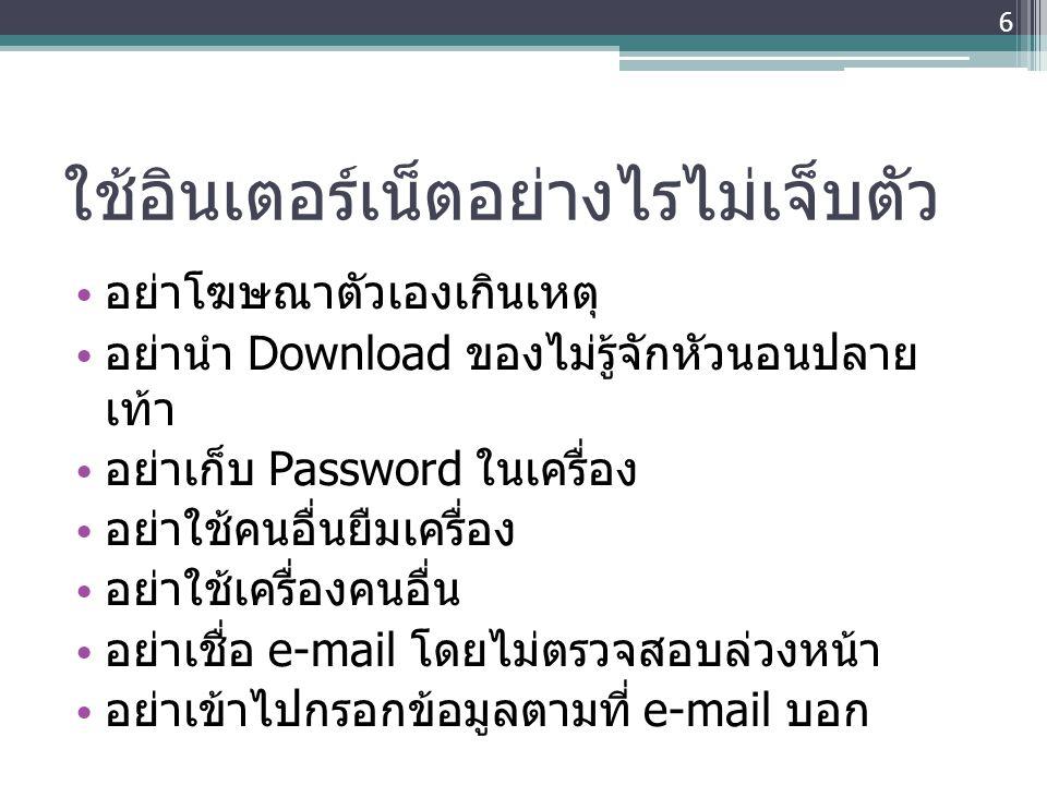 ใช้อินเตอร์เน็ตอย่างไรไม่เจ็บตัว • อย่าโฆษณาตัวเองเกินเหตุ • อย่านำ Download ของไม่รู้จักหัวนอนปลาย เท้า • อย่าเก็บ Password ในเครื่อง • อย่าใช้คนอื่น