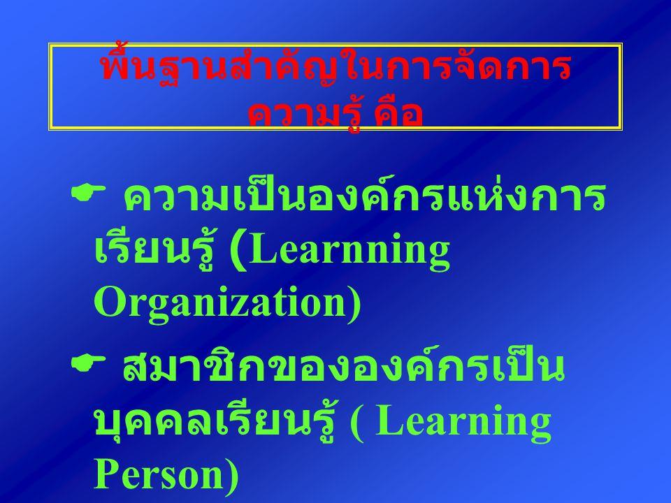พื้นฐานสำคัญในการจัดการ ความรู้ คือ  ความเป็นองค์กรแห่งการ เรียนรู้ (Learnning Organization)  สมาชิกขององค์กรเป็น บุคคลเรียนรู้ ( Learning Person)