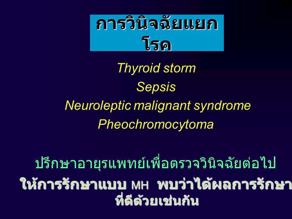 การวินิจฉัยแยก โรค Thyroid storm Sepsis Neuroleptic malignant syndrome Pheochromocytoma ปรึกษาอายุรแพทย์เพื่อตรวจวินิจฉัยต่อไป ให้การรักษาแบบ MH พบว่าได้ผลการรักษา ที่ดีด้วยเช่นกัน